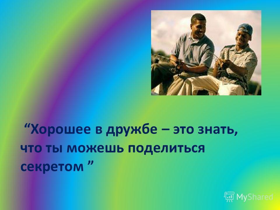 Хорошее в дружбе – это знать, что ты можешь поделиться секретом