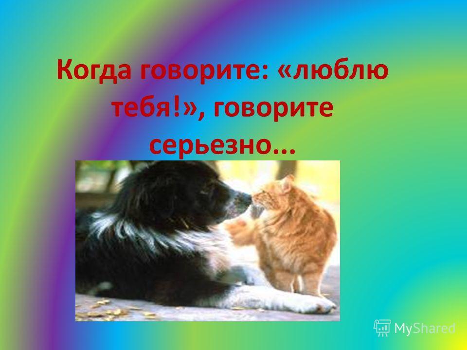 Когда говорите: «люблю тебя!», говорите серьезно...