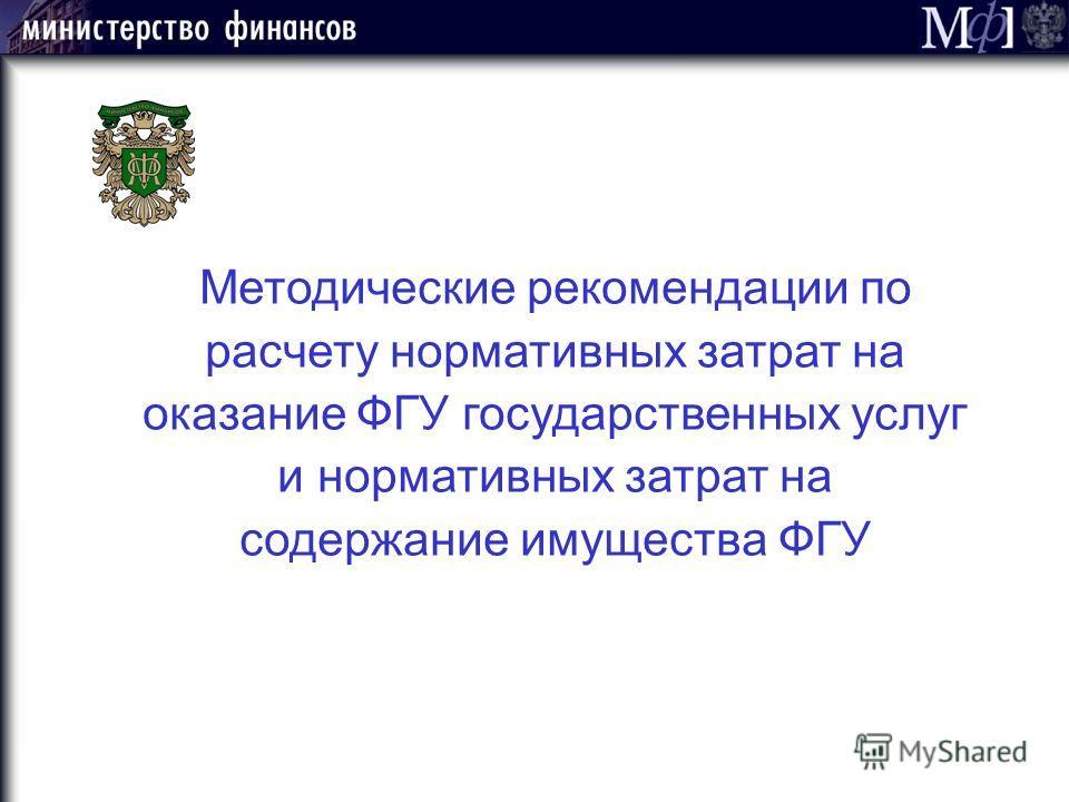 Методические рекомендации по расчету нормативных затрат на оказание ФГУ государственных услуг и нормативных затрат на содержание имущества ФГУ