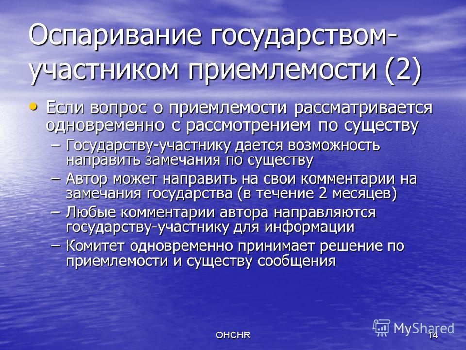 OHCHR14 Оспаривание государством- участником приемлемости (2) Если вопрос о приемлемости рассматривается одновременно с рассмотрением по существу Если вопрос о приемлемости рассматривается одновременно с рассмотрением по существу –Государству-участни