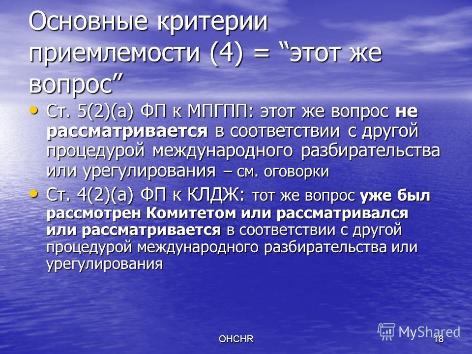 OHCHR18 Основные критерии приемлемости (4) = этот же вопрос Ст. 5(2)(a) ФП к МПГПП: этот же вопрос не рассматривается в соответствии с другой процедурой международного разбирательства или урегулирования – см. оговорки Ст. 5(2)(a) ФП к МПГПП: этот же