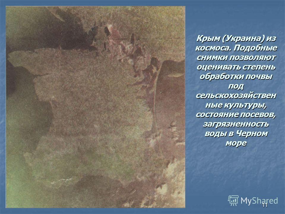 11 Крым (Украина) из космоса. Подобные снимки позволяют оценивать степень обработки почвы под сельскохозяйствен ные культуры, состояние посевов, загрязненность воды в Черном море