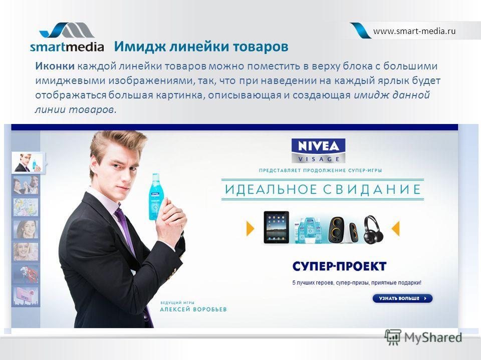 Имидж линейки товаров www.smart-media.ru Иконки каждой линейки товаров можно поместить в верху блока с большими имиджевыми изображениями, так, что при наведении на каждый ярлык будет отображаться большая картинка, описывающая и создающая имидж данной