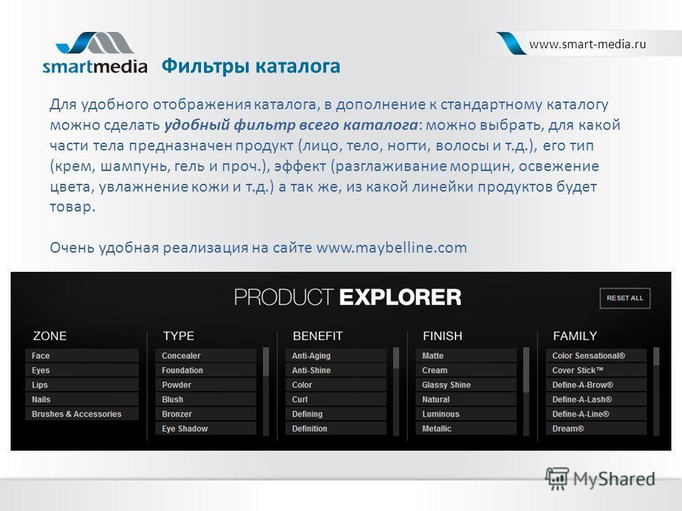 Фильтры каталога www.smart-media.ru Для удобного отображения каталога, в дополнение к стандартному каталогу можно сделать удобный фильтр всего каталога: можно выбрать, для какой части тела предназначен продукт (лицо, тело, ногти, волосы и т.д.), его