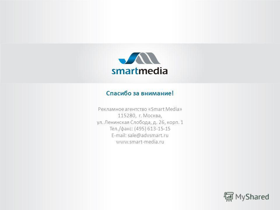 Спасибо за внимание! Рекламное агентство «Smart Media» 115280, г. Москва, ул. Ленинская Слобода, д. 26, корп. 1 Тел./факс: (495) 613-15-15 E-mail: sale@advsmart.ru www.smart-media.ru