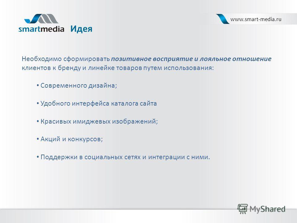 Идея www.smart-media.ru Необходимо сформировать позитивное восприятие и лояльное отношение клиентов к бренду и линейке товаров путем использования: Современного дизайна; Удобного интерфейса каталога сайта Красивых имиджевых изображений; Акций и конку