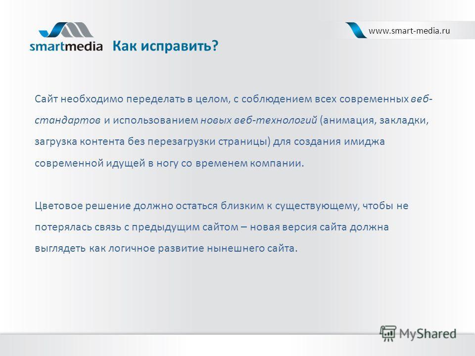 Как исправить? www.smart-media.ru Сайт необходимо переделать в целом, с соблюдением всех современных веб- стандартов и использованием новых веб-технологий (анимация, закладки, загрузка контента без перезагрузки страницы) для создания имиджа современн