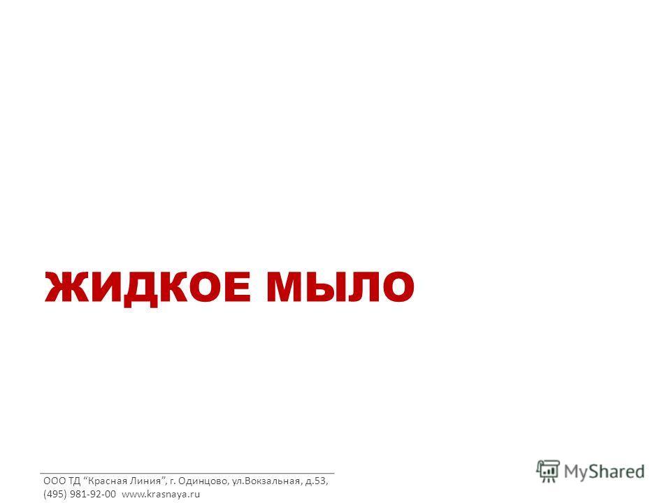 ООО ТД Красная Линия, г. Одинцово, ул.Вокзальная, д.53, (495) 981-92-00 www.krasnaya.ru ЖИДКОЕ МЫЛО