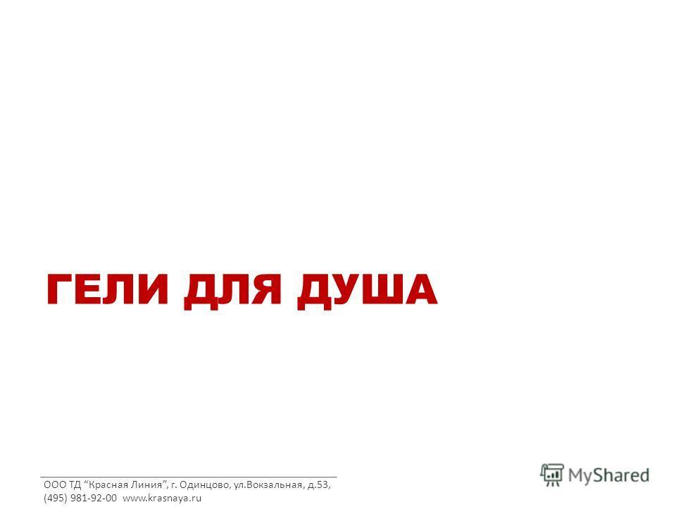 ООО ТД Красная Линия, г. Одинцово, ул.Вокзальная, д.53, (495) 981-92-00 www.krasnaya.ru ГЕЛИ ДЛЯ ДУША
