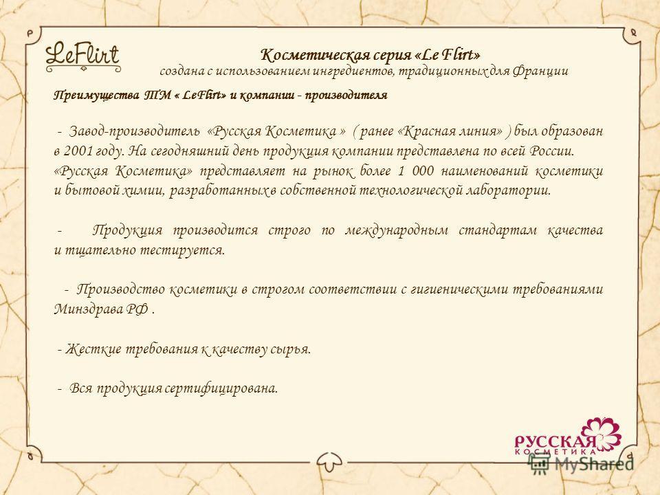 Косметическая серия «Le Flirt» создана с использованием ингредиентов, традиционных для Франции Преимущества ТМ « LeFlirt» и компании - производителя - Завод-производитель «Русская Косметика » ( ранее «Красная линия» ) был образован в 2001 году. На се