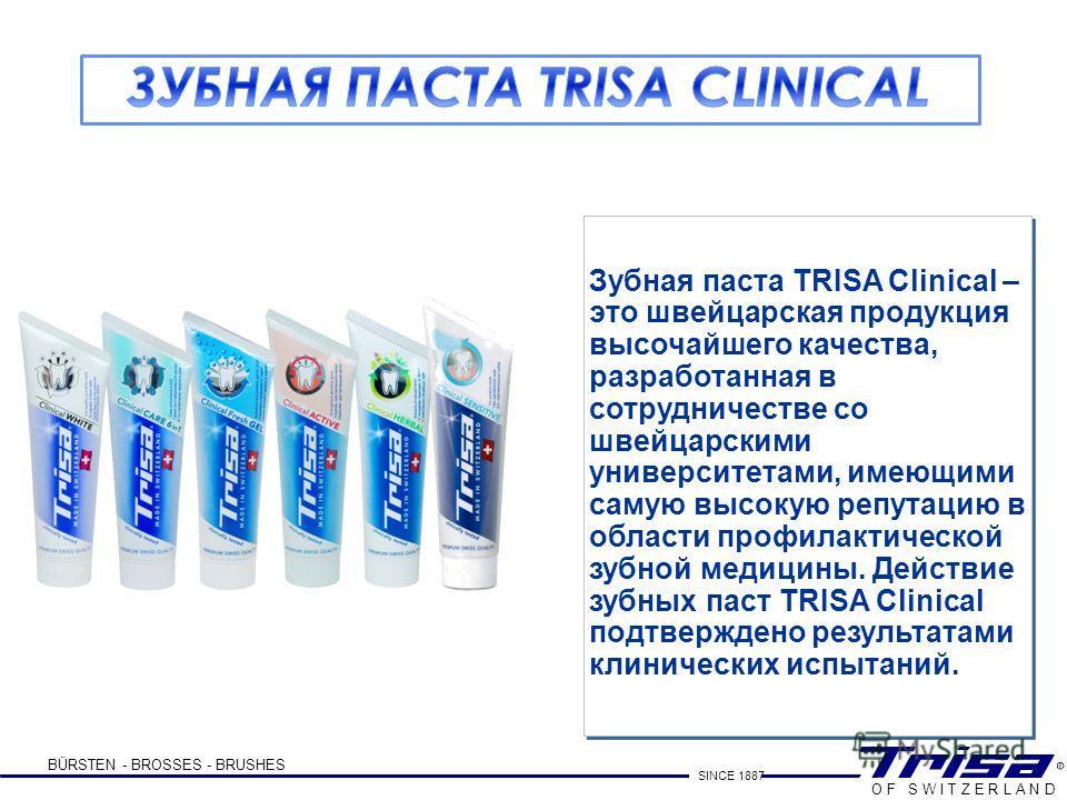BÜRSTEN - BROSSES - BRUSHES SINCE 1887 O F S W I T Z E R L A N D Зубная паста TRISA Clinical – это швейцарская продукция высочайшего качества, разработанная в сотрудничестве со швейцарскими университетами, имеющими самую высокую репутацию в области п