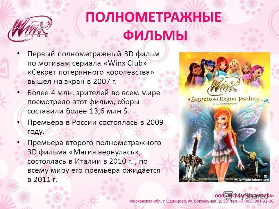 ПОЛНОМЕТРАЖНЫЕ ФИЛЬМЫ Первый полнометражный 3D фильм по мотивам сериала «Winx Club» «Секрет потерянного королевства» вышел на экран в 2007 г. Более 4 млн. зрителей во всем мире посмотрело этот фильм, сборы составили более 13,6 млн $. Премьера в Росси