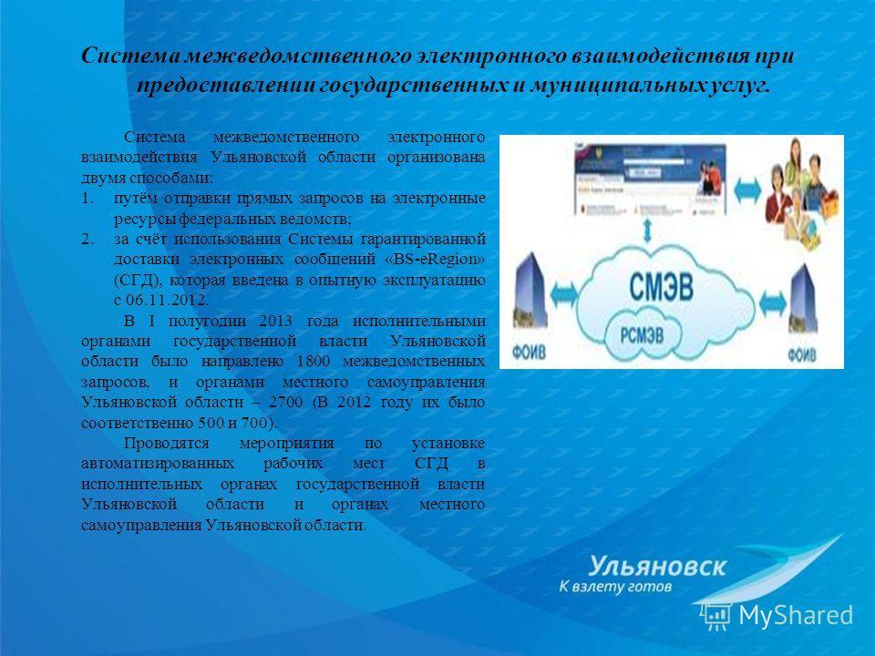 Система межведомственного электронного взаимодействия Ульяновской области организована двумя способами: 1.путём отправки прямых запросов на электронные ресурсы федеральных ведомств; 2.за счёт использования Системы гарантированной доставки электронных