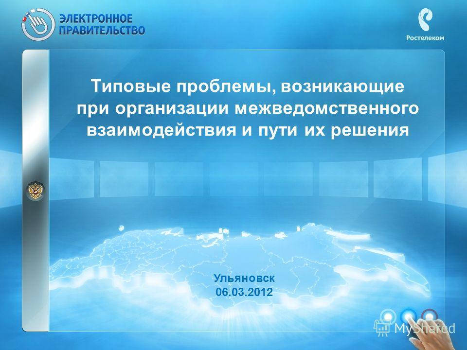 Типовые проблемы, возникающие при организации межведомственного взаимодействия и пути их решения Ульяновск 06.03.2012