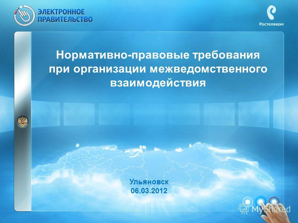 Нормативно-правовые требования при организации межведомственного взаимодействия Ульяновск 06.03.2012