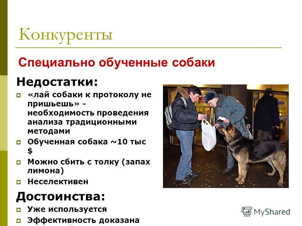 Конкуренты Специально обученные собаки Недостатки: «лай собаки к протоколу не пришьешь» - необходимость проведения анализа традиционными методами Обученная собака ~10 тыс $ Можно сбить с толку (запах лимона) Неселективен Достоинства: Уже используется