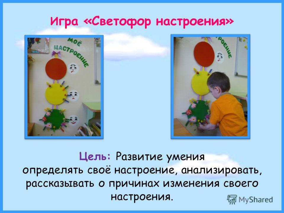 И гра «Светофор настроения» Цель: Развитие умения определять своё настроение, анализировать, рассказывать о причинах изменения своего настроения.