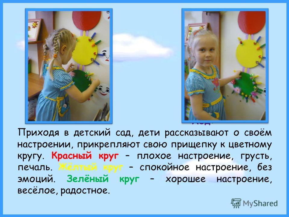 Ход: Приходя в детский сад, дети рассказывают о своём настроении, прикрепляют свою прищепку к цветному кругу. Красный круг – плохое настроение, грусть, печаль. Жёлтый круг – спокойное настроение, без эмоций. Зелёный круг – хорошее настроение, весёлое