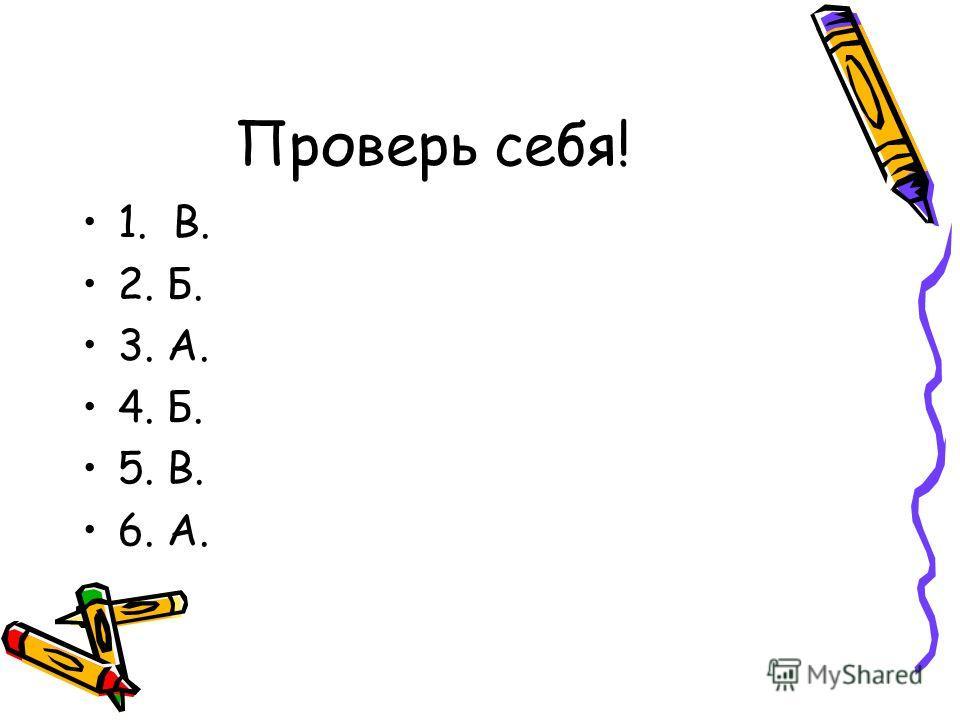 Проверь себя! 1. В. 2. Б. 3. А. 4. Б. 5. В. 6. А.