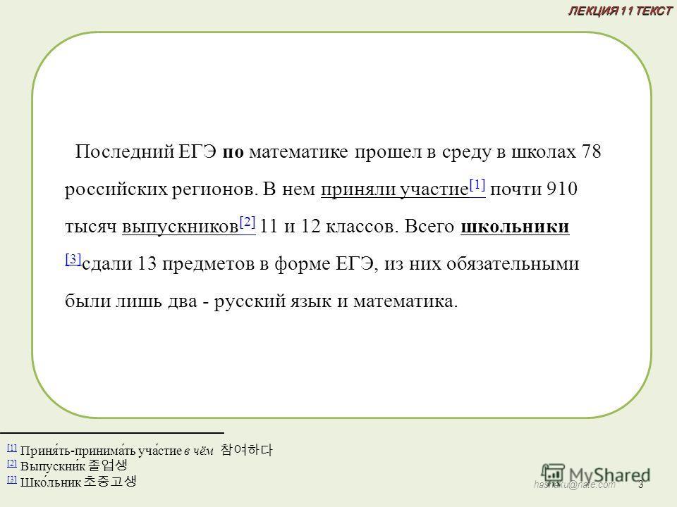 ЛЕКЦИЯ 11 ТЕКСТ 3 hashaku@nate.com [1] [1] Приня́ть-принима́ть уча́стие в чём [2] [2] Выпускни́к [3] [3] Шко́льник Последний ЕГЭ по математике прошел в среду в школах 78 российских регионов. В нем приняли участие [1] почти 910 тысяч выпускников [2] 1