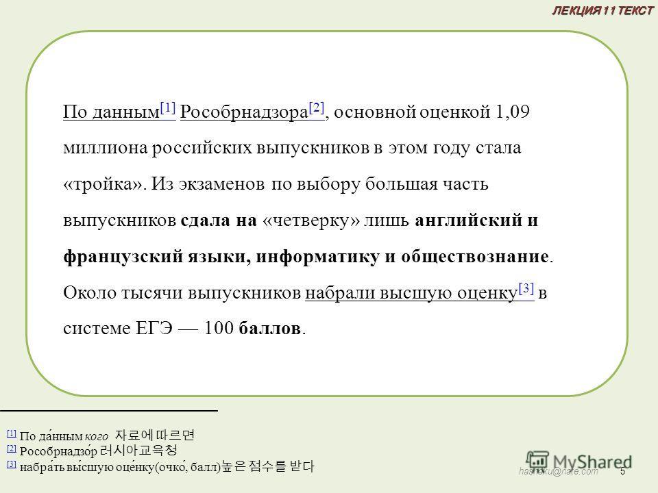 ЛЕКЦИЯ 11 ТЕКСТ 5 hashaku@nate.com [1] [1] По да́нным кого [2] [2] Рособрнадзо́р [3] [3] набра́ть вы́сшую оце́нку(очко́, балл) По данным [1] Рособрнадзора [2], основной оценкой 1,09 миллиона российских выпускников в этом году стала «тройка». Из экзам