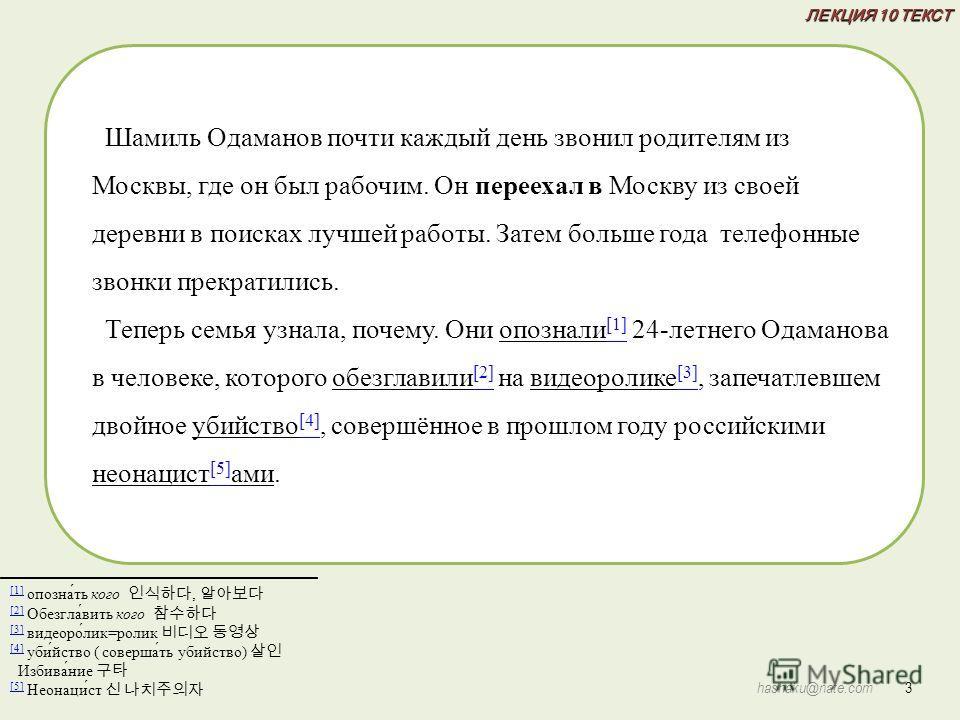 ЛЕКЦИЯ 10 ТЕКСТ 3 hashaku@nate.com [1] [1] опозна́ть кого, [2] [2] Обезгла́вить кого [3] [3] видеоро́лик=ролик [4] [4] уби́йство ( соверша́ть убийство) Избива́ние [5] [5] Неонаци́ст Шамиль Одаманов почти каждый день звонил родителям из Москвы, где он