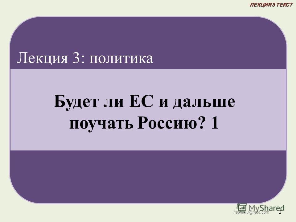 ЛЕКЦИЯ 3 ТЕКСТ 2 hashaku@nate.com Будет ли ЕС и дальше поучать Россию? 1 Лекция 3: политика