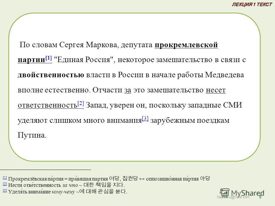 [1] [1] Прокремлёвская па́ртия = пра́вящая партия, оппозицио́нная па́ртия [2] [2] Нести́ отве́тственность за что ~. [3] [3] Уделя́ть внима́ние кому-чему ~. По словам Сергея Маркова, депутата прокремлевской партии [1]