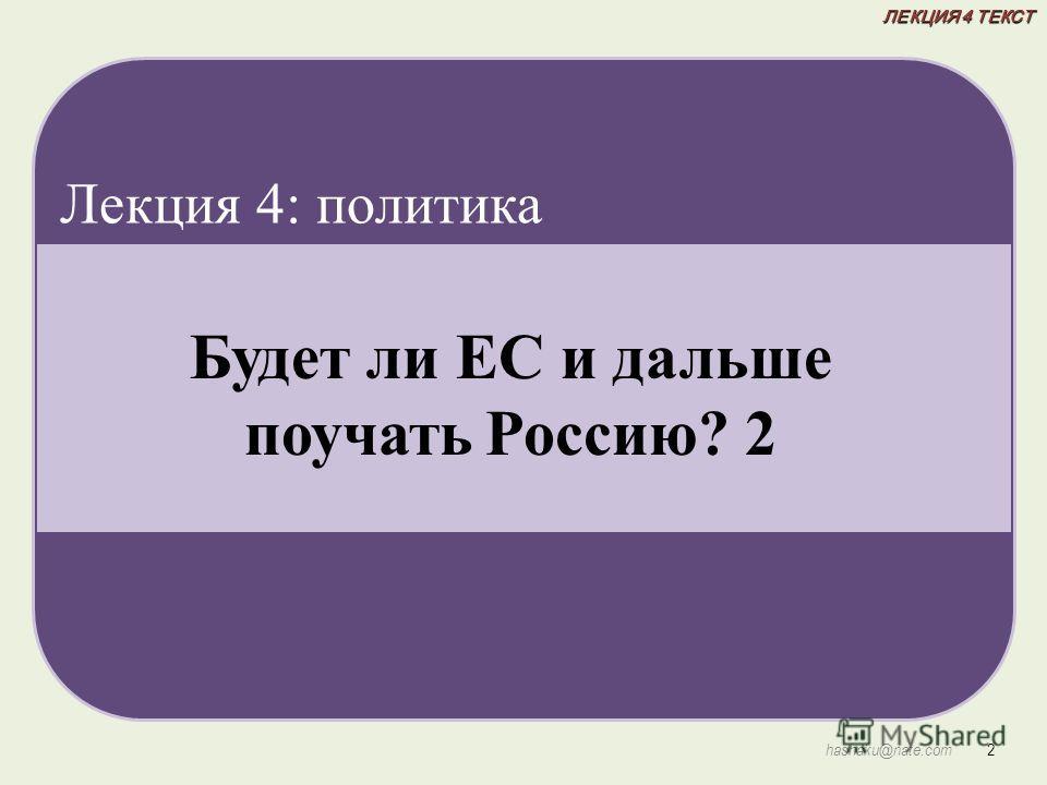 ЛЕКЦИЯ 4 ТЕКСТ 2 hashaku@nate.com Будет ли ЕС и дальше поучать Россию? 2 Лекция 4: политика