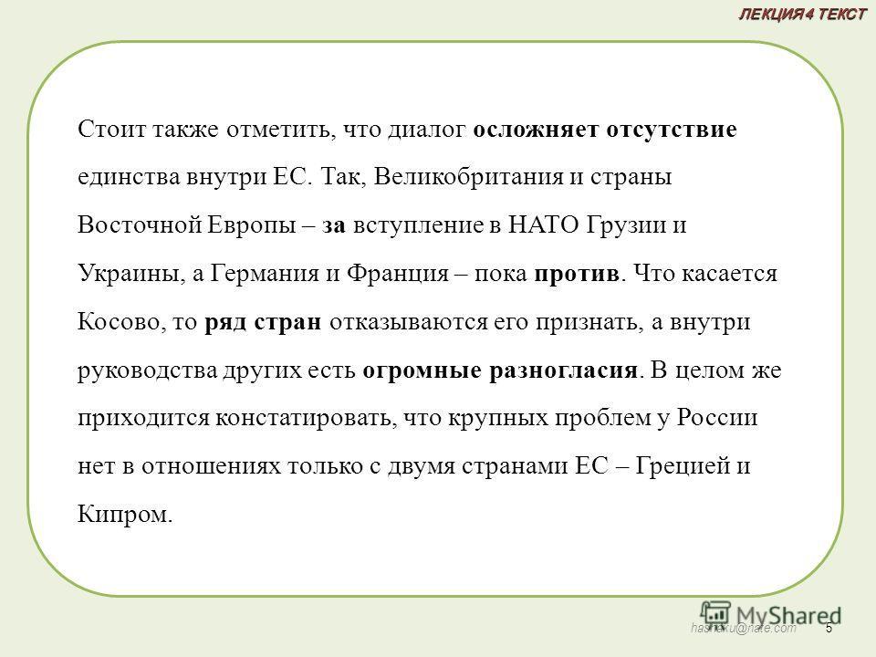 ЛЕКЦИЯ 4 ТЕКСТ 5 hashaku@nate.com Стоит также отметить, что диалог осложняет отсутствие единства внутри ЕС. Так, Великобритания и страны Восточной Европы – за вступление в НАТО Грузии и Украины, а Германия и Франция – пока против. Что касается Косово