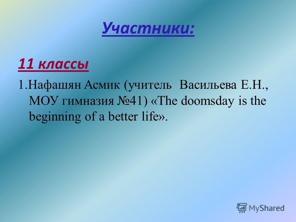Участники: 11 классы 1.Нафашян Асмик (учитель Васильева Е.Н., МОУ гимназия 41) «The doomsday is the beginning of a better life».