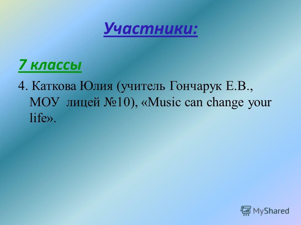 Участники: 7 классы 4. Каткова Юлия (учитель Гончарук Е.В., МОУ лицей 10), «Music can change your life».