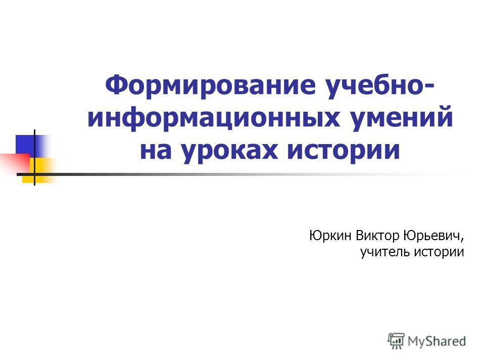 Формирование учебно- информационных умений на уроках истории Юркин Виктор Юрьевич, учитель истории