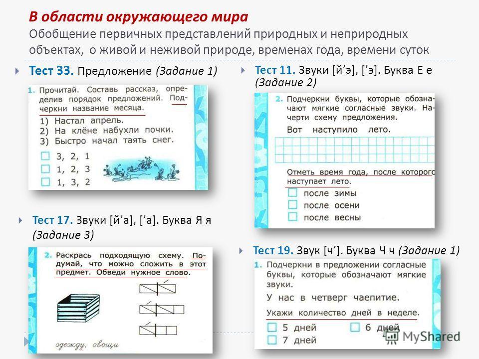 В области окружающего мира Обобщение первичных представлений природных и неприродных объектах, о живой и неживой природе, временах года, времени суток Тест 11. Звуки [йэ], [э]. Буква Е е (Задание 2) Тест 33. Предложение (Задание 1) Тест 17. Звуки [йа