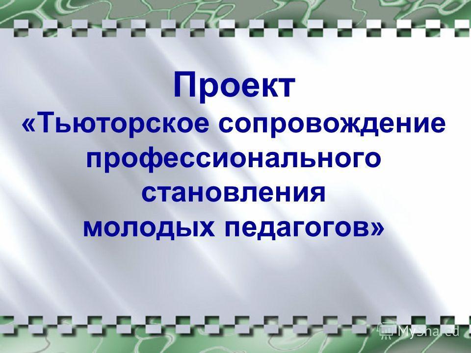 Проект «Тьюторское сопровождение профессионального становления молодых педагогов»