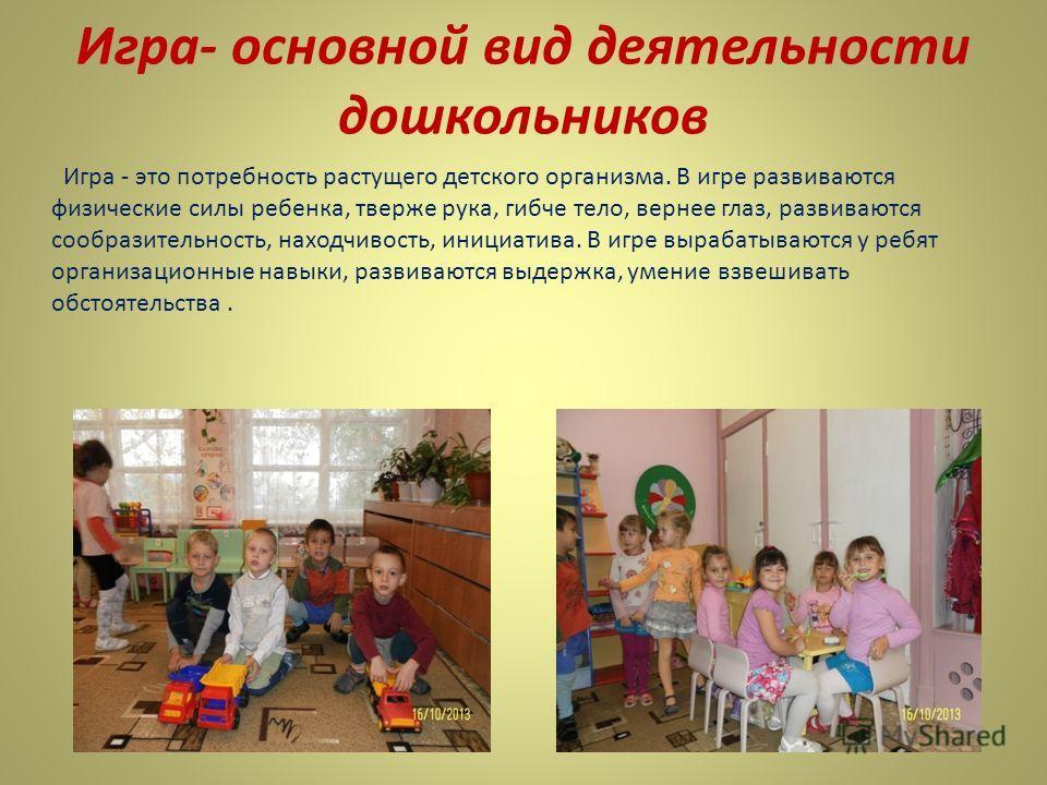 Игра- основной вид деятельности дошкольников Игра - это потребность растущего детского организма. В игре развиваются физические силы ребенка, тверже рука, гибче тело, вернее глаз, развиваются сообразительность, находчивость, инициатива. В игре выраба