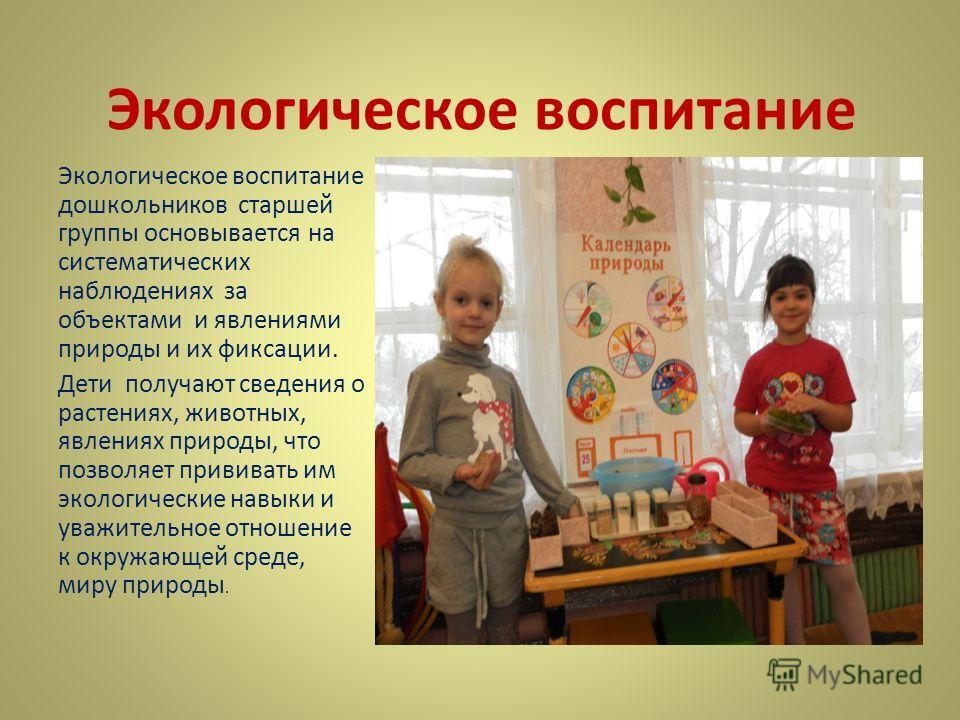 Экологическое воспитание Экологическое воспитание дошкольников старшей группы основывается на систематических наблюдениях за объектами и явлениями природы и их фиксации. Дети получают сведения о растениях, животных, явлениях природы, что позволяет пр