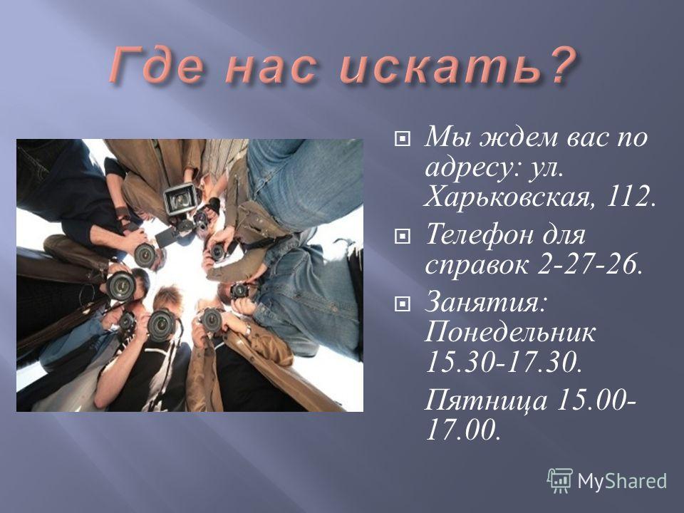 Мы ждем вас по адресу : ул. Харьковская, 112. Телефон для справок 2-27-26. Занятия : Понедельник 15.30-17.30. Пятница 15.00- 17.00.