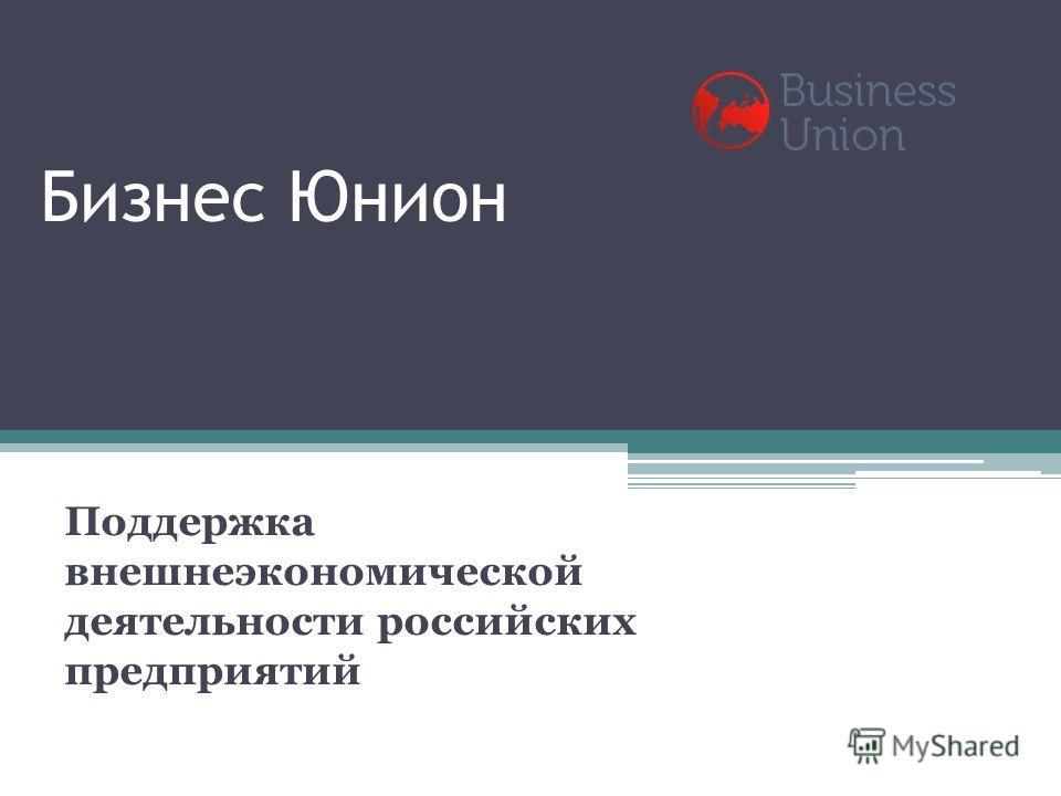 Бизнес Юнион Поддержка внешнеэкономической деятельности российских предприятий
