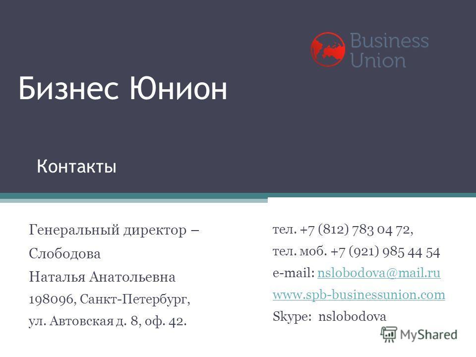 Бизнес Юнион Генеральный директор – Слободова Наталья Анатольевна 198096, Санкт-Петербург, ул. Автовская д. 8, оф. 42. тел. +7 (812) 783 04 72, тел. моб. +7 (921) 985 44 54 e-mail: nslobodova@mail.runslobodova@mail.ru www.spb-businessunion.com Skype: