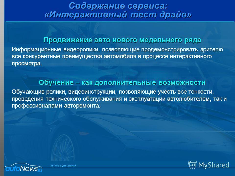 Содержание сервиса: «Интерактивный тест драйв» Продвижение авто нового модельного ряда Информационные видеоролики, позволяющие продемонстрировать зрителю все конкурентные преимущества автомобиля в процессе интерактивного просмотра. Обучение – как доп