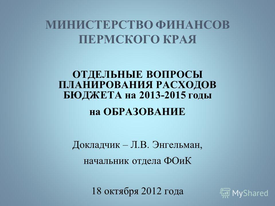 МИНИСТЕРСТВО ФИНАНСОВ ПЕРМСКОГО КРАЯ ОТДЕЛЬНЫЕ ВОПРОСЫ ПЛАНИРОВАНИЯ РАСХОДОВ БЮДЖЕТА на 2013-2015 годы на ОБРАЗОВАНИЕ Докладчик – Л.В. Энгельман, начальник отдела ФОиК 18 октября 2012 года