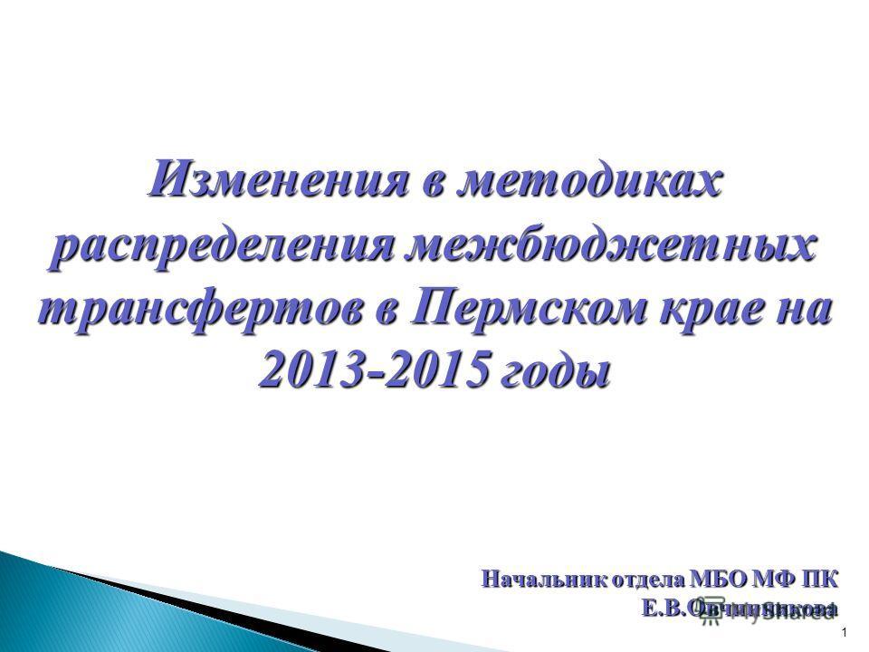 1 Начальник отдела МБО МФ ПК Е.В.Овчинникова Изменения в методиках распределения межбюджетных трансфертов в Пермском крае на 2013-2015 годы