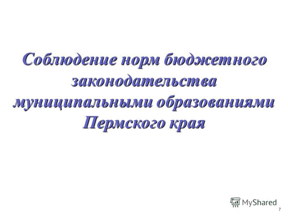 7 Соблюдение норм бюджетного законодательства муниципальными образованиями Пермского края