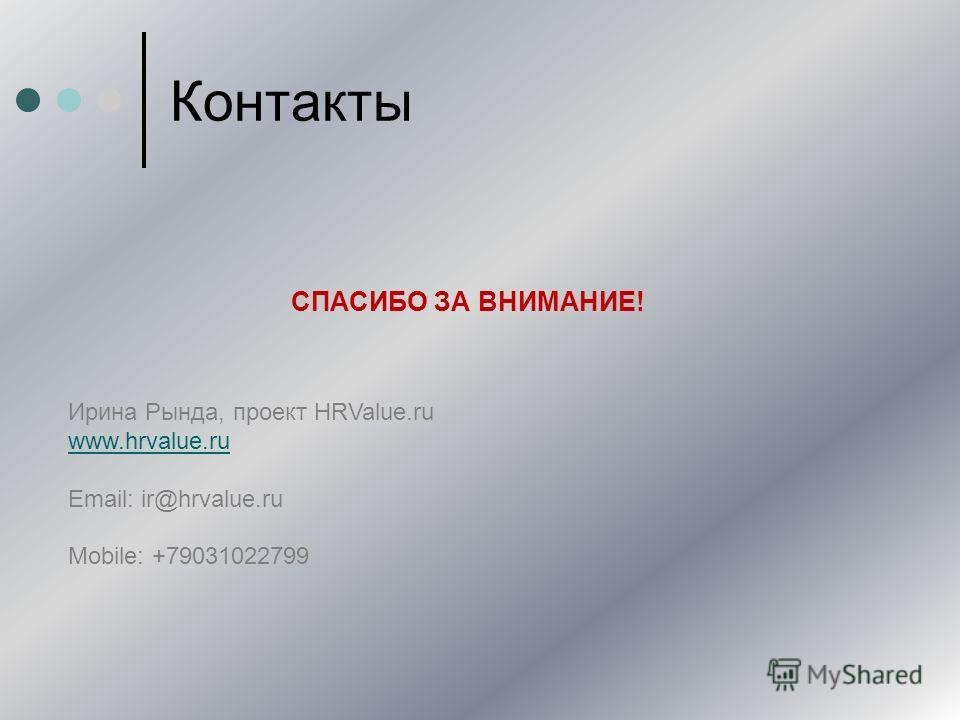 Контакты СПАСИБО ЗА ВНИМАНИЕ! Ирина Рында, проект HRValue.ru www.hrvalue.ru Email: ir@hrvalue.ru Mobile: +79031022799