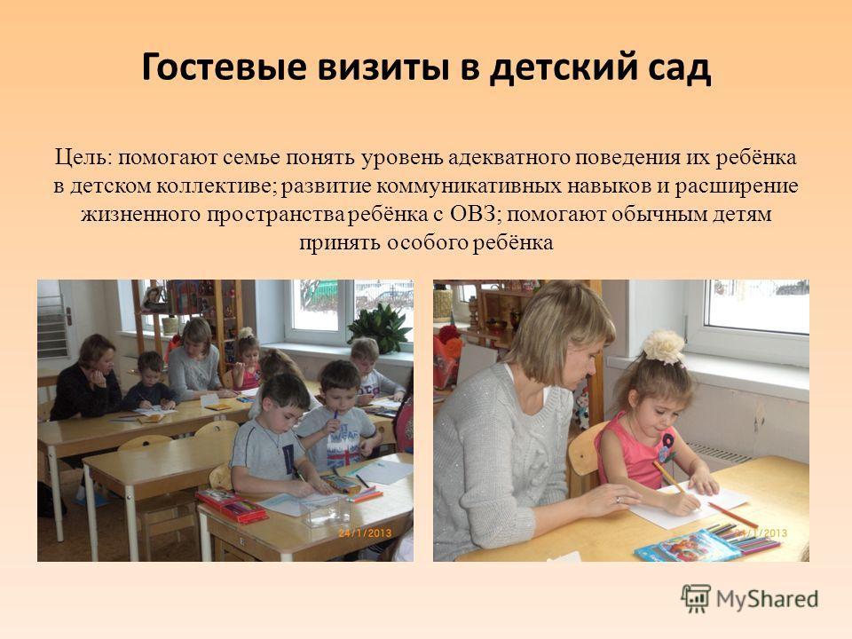 Гостевые визиты в детский сад Цель: помогают семье понять уровень адекватного поведения их ребёнка в детском коллективе; развитие коммуникативных навыков и расширение жизненного пространства ребёнка с ОВЗ; помогают обычным детям принять особого ребён