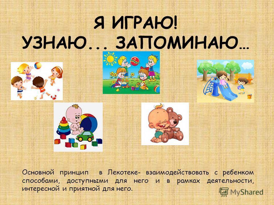 Я ИГРАЮ! УЗНАЮ... ЗАПОМИНАЮ… Основной принцип в Лекотеке- взаимодействовать с ребенком способами, доступными для него и в рамках деятельности, интересной и приятной для него.