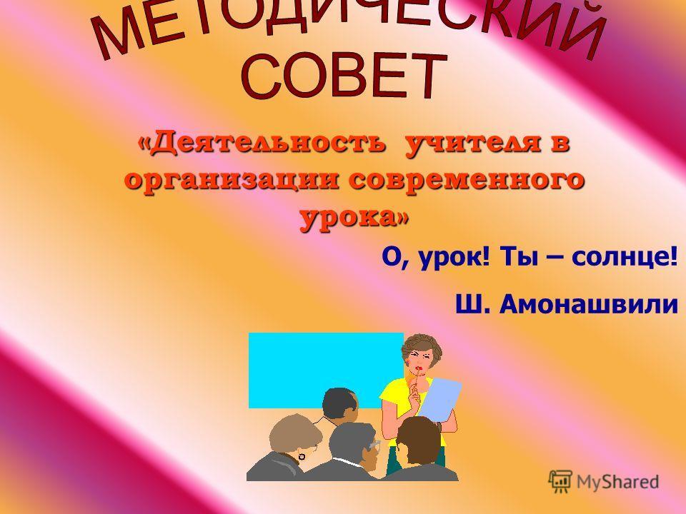 « Деятельность учителя в организации современного урока» О, урок! Ты – солнце! Ш. Амонашвили