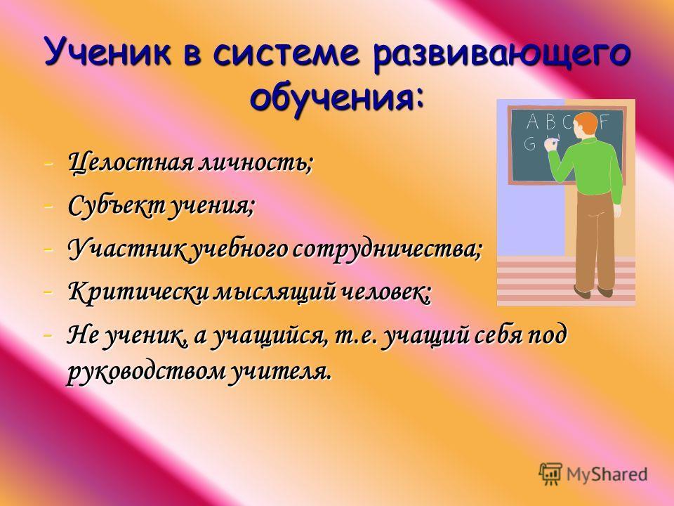 Ученик в системе развивающего обучения: -Ц-Ц-Ц-Целостная личность; -С-С-С-Субъект учения; -У-У-У-Участник учебного сотрудничества; -К-К-К-Критически мыслящий человек; -Н-Н-Н-Не ученик, а учащийся, т.е. учащий себя под руководством учителя.