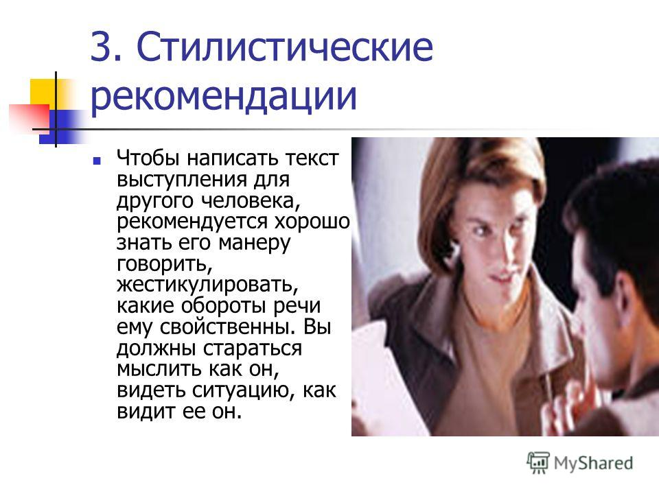 3. Стилистические рекомендации Чтобы написать текст выступления для другого человека, рекомендуется хорошо знать его манеру говорить, жестикулировать, какие обороты речи ему свойственны. Вы должны стараться мыслить как он, видеть ситуацию, как видит